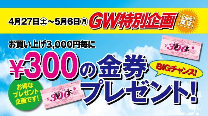 4月27日(土)~5月6日(月)までの限定!お買い上げ3,000円毎に300円の金券プレゼント!